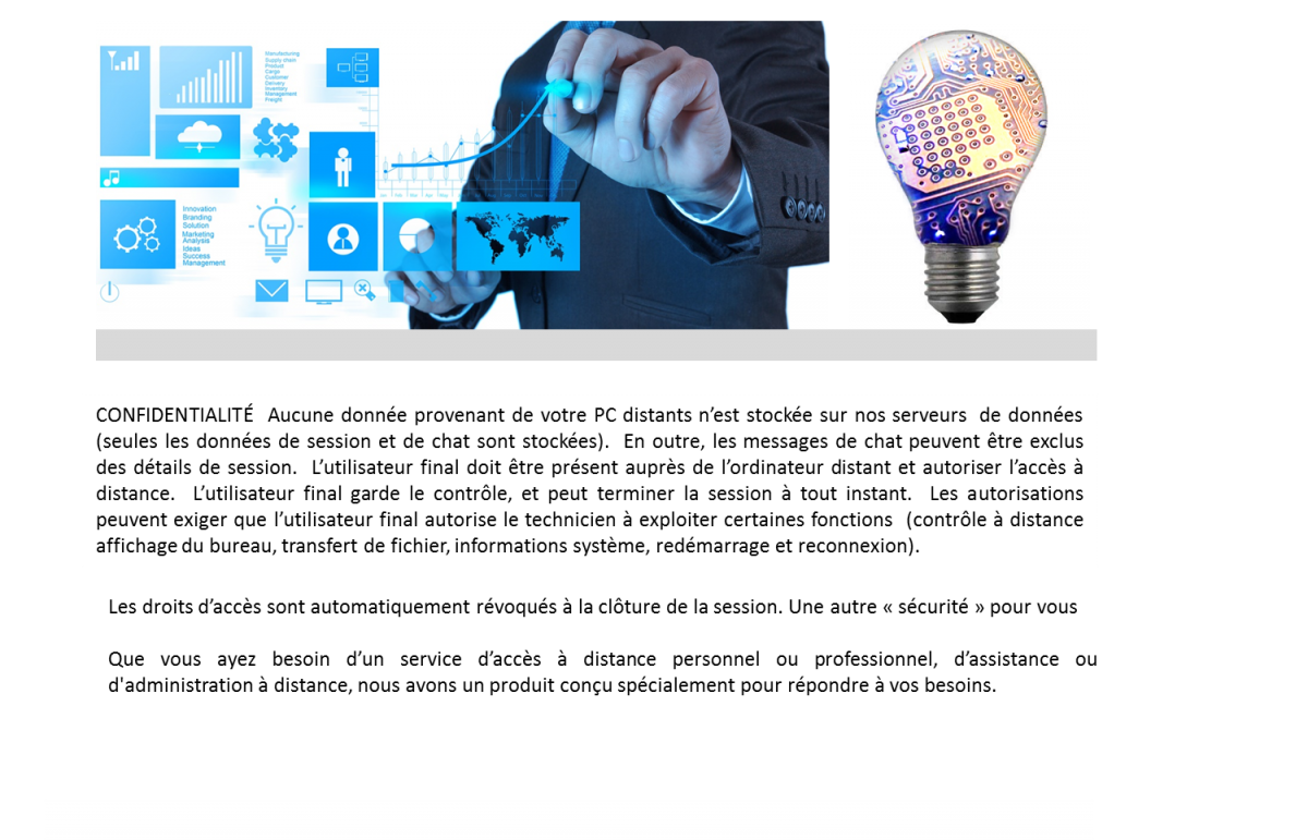 CONFIDENTIALITÉ  Aucune donnée provenant de votre PC distants n'est stockée sur nos serveurs  de données  (seules les données de session et de chat sont stockées).  En outre, les messages de chat peuvent être exclus des détails de session.  L'utilisateur final doit être présent auprès de l'ordinateur distant et autoriser l'accès à distance.  L'utilisateur final garde le contrôle, et peut terminer la session à tout instant.  Les autorisations peuvent exiger que l'utilisateur final autorise le technicien à exploiter certaines fonctions  (contrôle à distance  affichage du bureau, transfert de fichier, informations système, redémarrage et reconnexion).    Les droits d'accès sont automatiquement révoqués à la clôture de la session.  Que vous ayez besoin d'un service d'accès à distance personnel ou professionnel, d'assistance ou d'administration à distance, nous avons un produit conçu spécialement pour répondre à vos besoins.